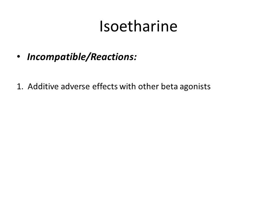 Isoetharine Incompatible/Reactions: 1. Additive adverse effects with other beta agonists