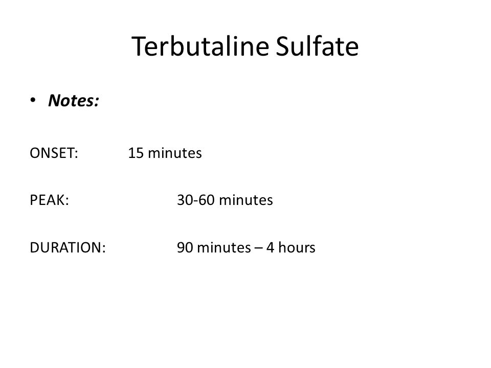 Terbutaline Sulfate Notes: ONSET:15 minutes PEAK:30-60 minutes DURATION:90 minutes – 4 hours