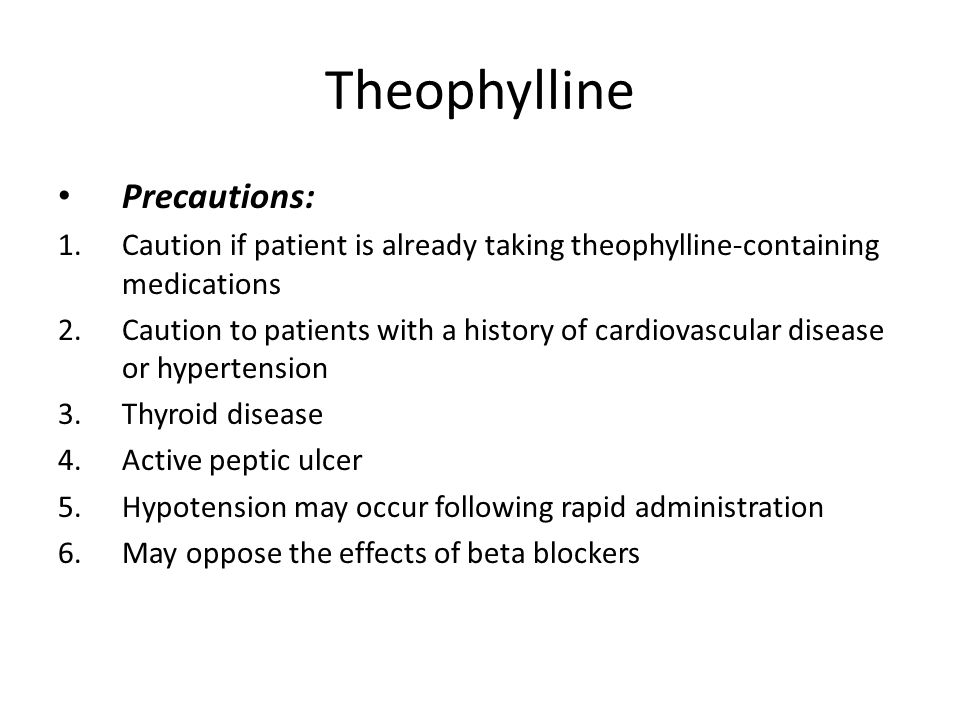 Theophylline Precautions: 1.Caution if patient is already taking theophylline-containing medications 2.Caution to patients with a history of cardiovascular disease or hypertension 3.Thyroid disease 4.Active peptic ulcer 5.Hypotension may occur following rapid administration 6.May oppose the effects of beta blockers