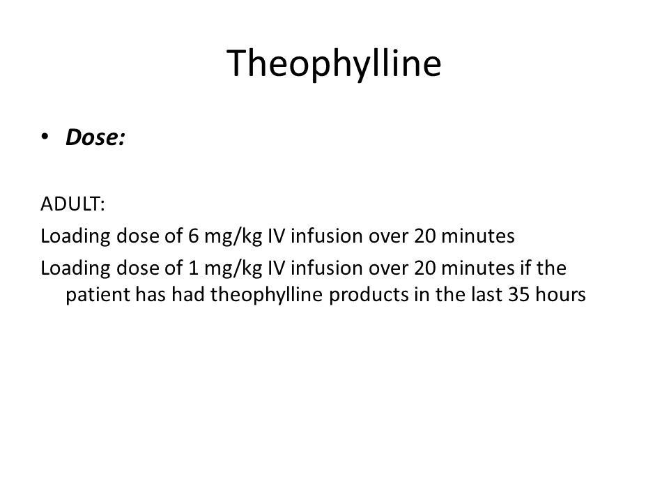 Theophylline Dose: ADULT: Loading dose of 6 mg/kg IV infusion over 20 minutes Loading dose of 1 mg/kg IV infusion over 20 minutes if the patient has had theophylline products in the last 35 hours