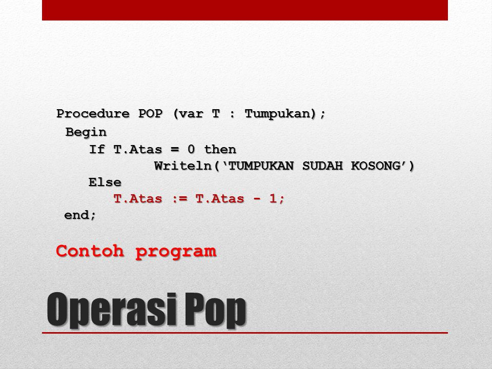 Procedure POP (var T : Tumpukan); Begin Begin If T.Atas = 0 then If T.Atas = 0 then Writeln('TUMPUKAN SUDAH KOSONG') Else Else T.Atas := T.Atas - 1; T.Atas := T.Atas - 1; end; end; Contoh program Operasi Pop