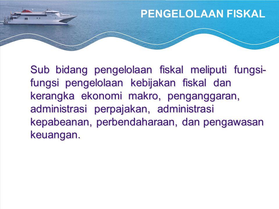 PENGELOLAAN FISKAL Sub bidang pengelolaan fiskal meliputi fungsi- fungsi pengelolaan kebijakan fiskal dan kerangka ekonomi makro, penganggaran, admini