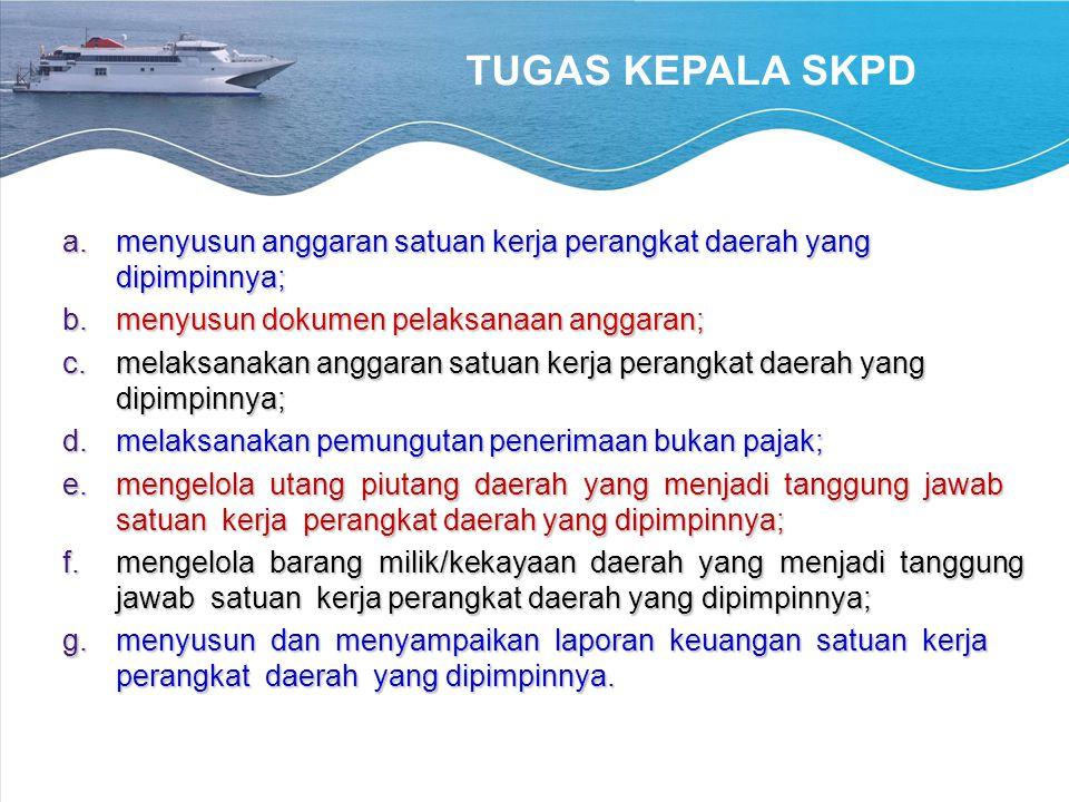 TUGAS KEPALA SKPD a.menyusun anggaran satuan kerja perangkat daerah yang dipimpinnya; b.menyusun dokumen pelaksanaan anggaran; c.melaksanakan anggaran