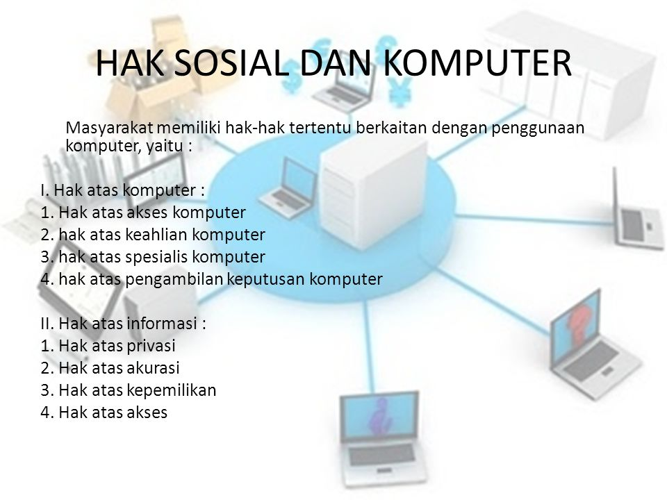 HAK SOSIAL DAN KOMPUTER Masyarakat memiliki hak-hak tertentu berkaitan dengan penggunaan komputer, yaitu : I. Hak atas komputer : 1. Hak atas akses ko