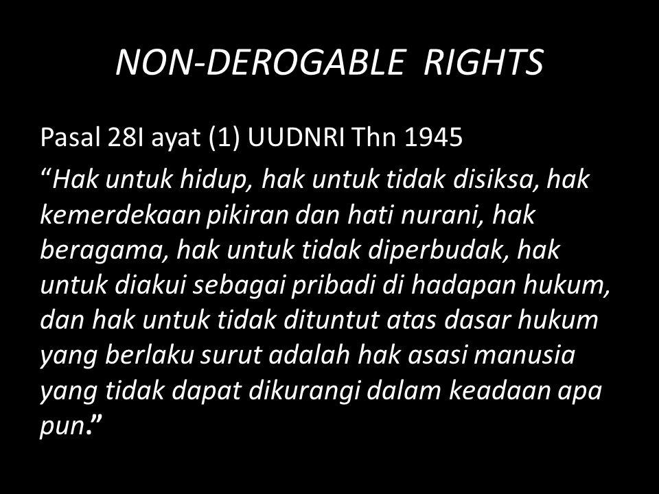 """NON-DEROGABLE RIGHTS Pasal 28I ayat (1) UUDNRI Thn 1945 """"Hak untuk hidup, hak untuk tidak disiksa, hak kemerdekaan pikiran dan hati nurani, hak beraga"""