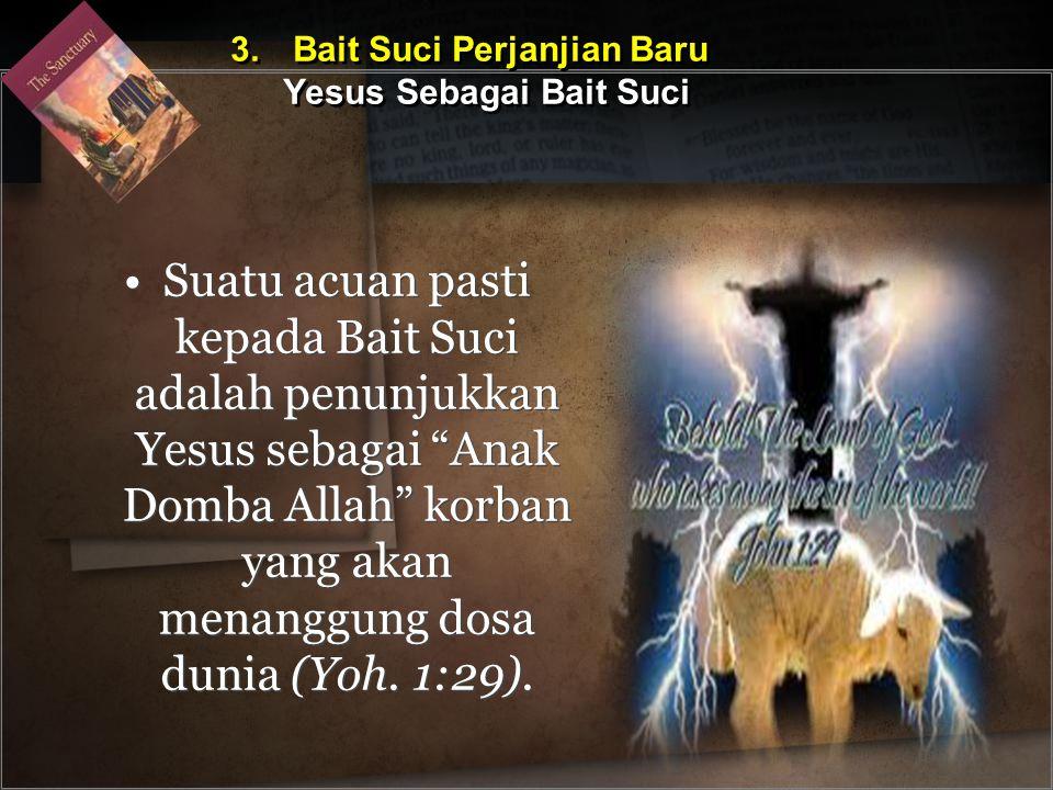"""Suatu acuan pasti kepada Bait Suci adalah penunjukkan Yesus sebagai """"Anak Domba Allah"""" korban yang akan menanggung dosa dunia (Yoh. 1:29). 3. Bait Suc"""