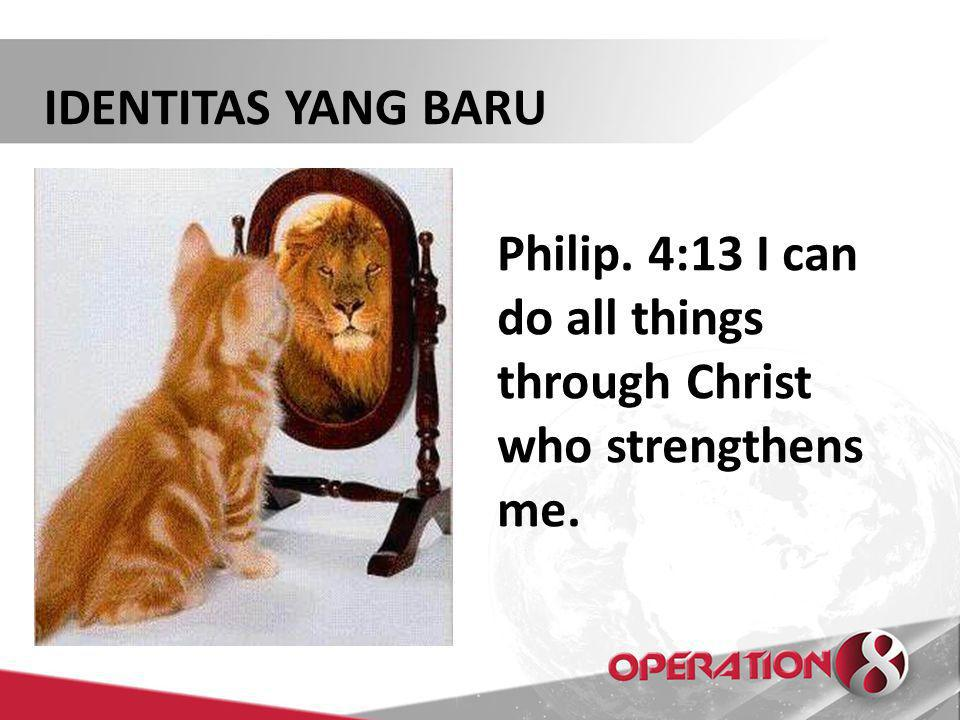 IDENTITAS YANG BARU Philip. 4:13 I can do all things through Christ who strengthens me.