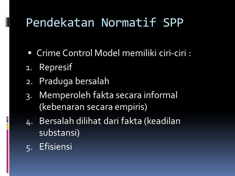 Pendekatan Normatif SPP  Crime Control Model memiliki ciri-ciri : 1.