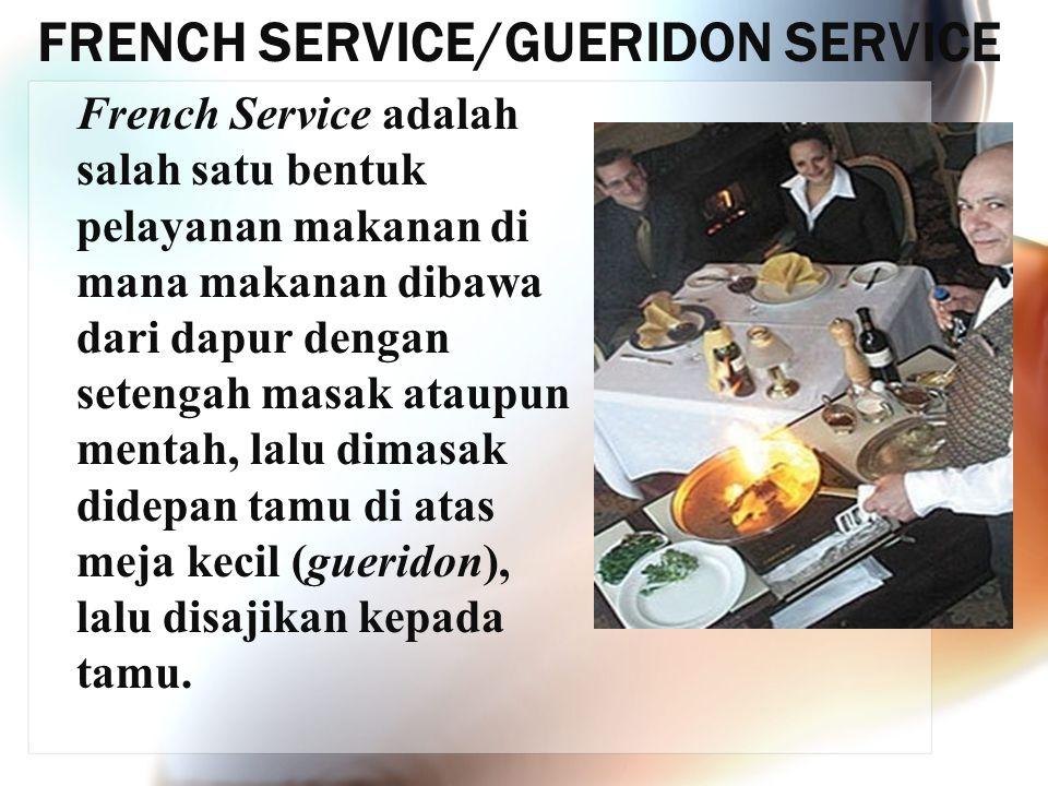FRENCH SERVICE/GUERIDON SERVICE French Service adalah salah satu bentuk pelayanan makanan di mana makanan dibawa dari dapur dengan setengah masak atau
