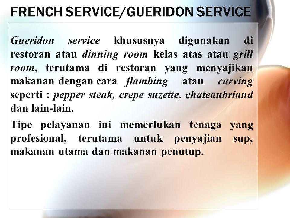 FRENCH SERVICE/GUERIDON SERVICE Gueridon service khususnya digunakan di restoran atau dinning room kelas atas atau grill room, terutama di restoran ya