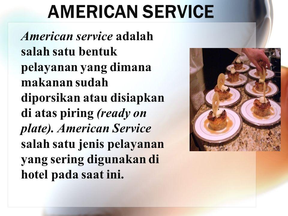 AMERICAN SERVICE American service adalah salah satu bentuk pelayanan yang dimana makanan sudah diporsikan atau disiapkan di atas piring (ready on plat