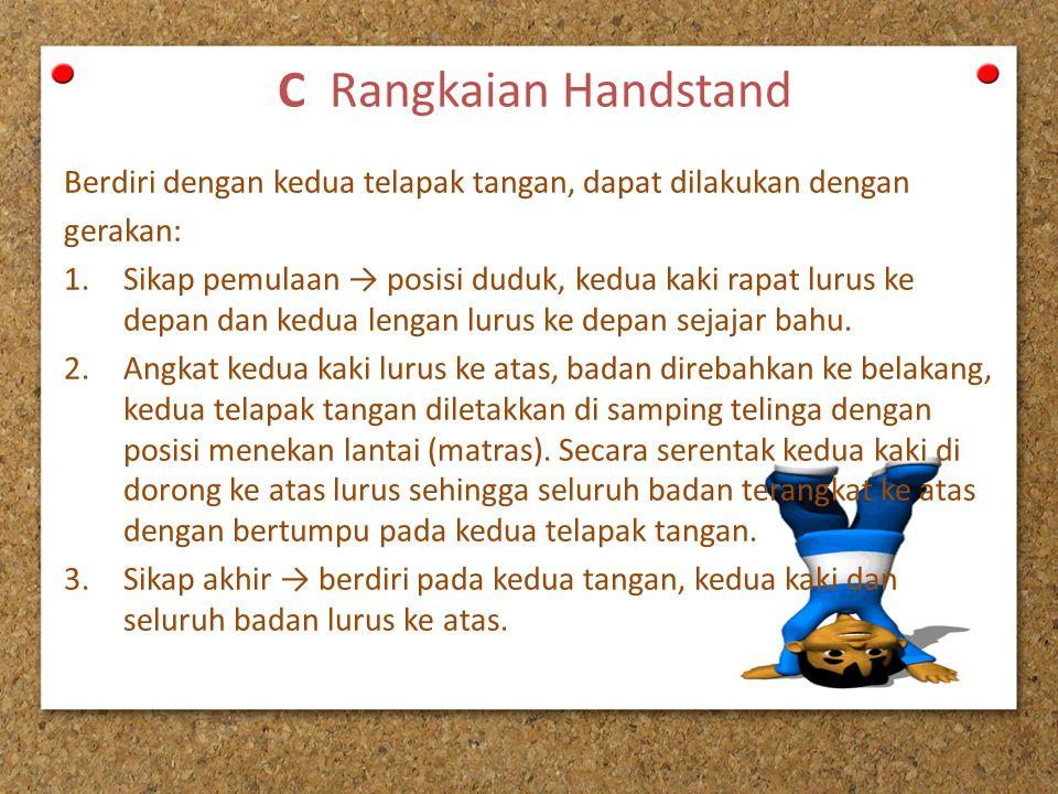 C Rangkaian Handstand Berdiri dengan kedua telapak tangan, dapat dilakukan dengan gerakan: 1.Sikap pemulaan → posisi duduk, kedua kaki rapat lurus ke