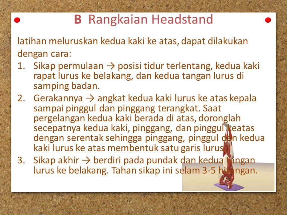 B Rangkaian Headstand latihan meluruskan kedua kaki ke atas, dapat dilakukan dengan cara: 1.Sikap permulaan → posisi tidur terlentang, kedua kaki rapa