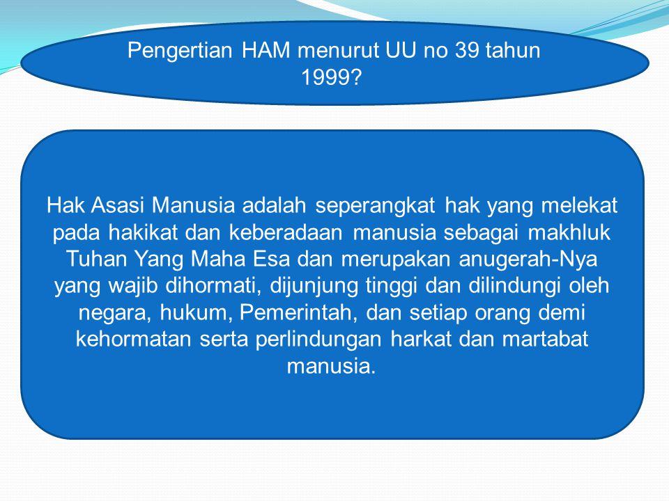 Pengertian HAM menurut UU no 39 tahun 1999? Hak Asasi Manusia adalah seperangkat hak yang melekat pada hakikat dan keberadaan manusia sebagai makhluk