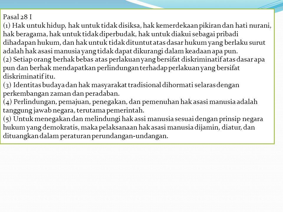 Pasal 28 I (1) Hak untuk hidup, hak untuk tidak disiksa, hak kemerdekaan pikiran dan hati nurani, hak beragama, hak untuk tidak diperbudak, hak untuk