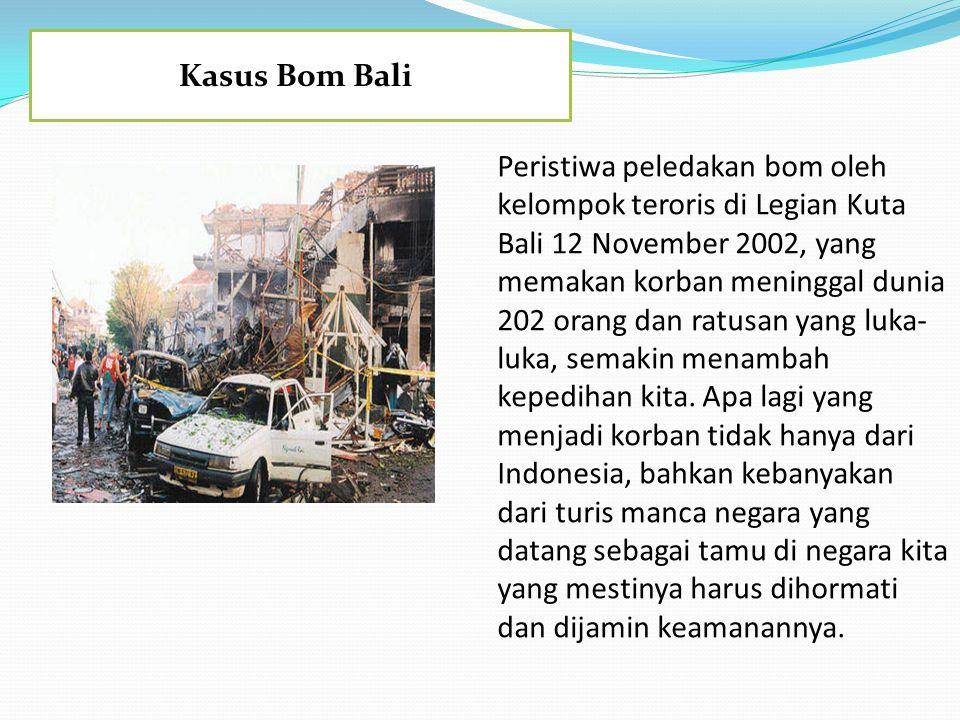 Kasus Bom Bali Peristiwa peledakan bom oleh kelompok teroris di Legian Kuta Bali 12 November 2002, yang memakan korban meninggal dunia 202 orang dan r