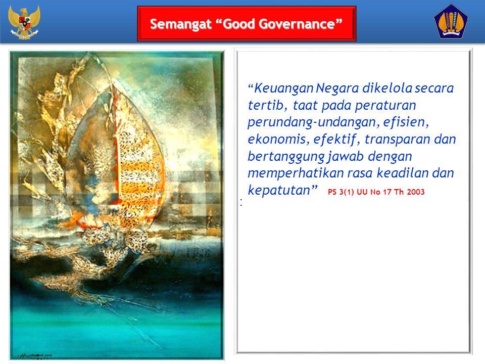 : Keuangan Negara dikelola secara tertib, taat pada peraturan perundang-undangan, efisien, ekonomis, efektif, transparan dan bertanggung jawab dengan memperhatikan rasa keadilan dan kepatutan PS 3(1) UU No 17 Th 2003 Semangat Good Governance