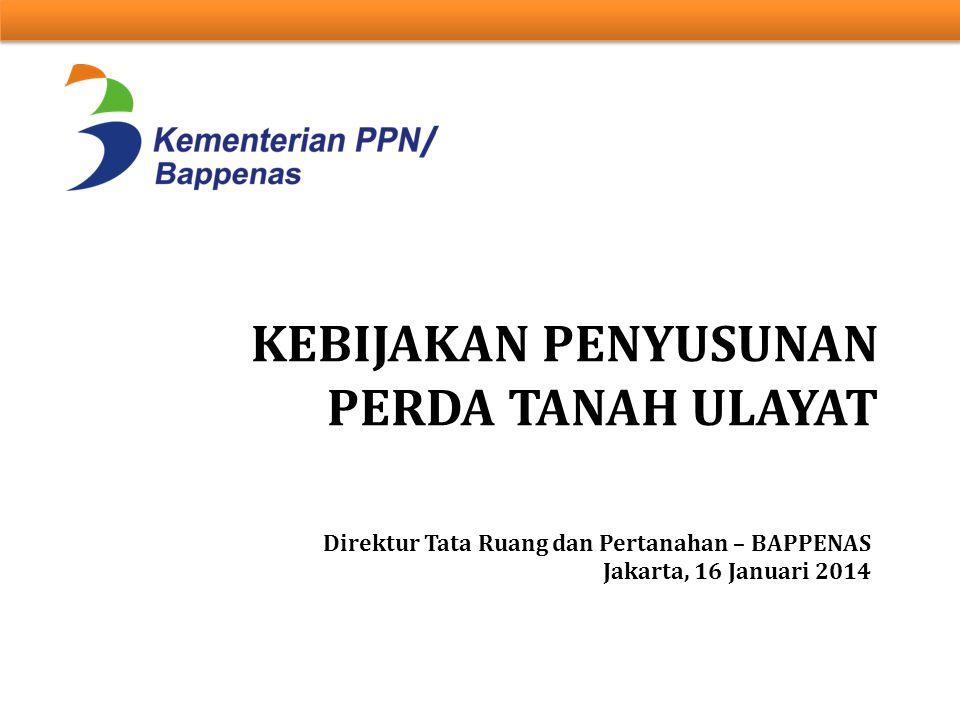 KEBIJAKAN PENYUSUNAN PERDA TANAH ULAYAT Direktur Tata Ruang dan Pertanahan – BAPPENAS Jakarta, 16 Januari 2014