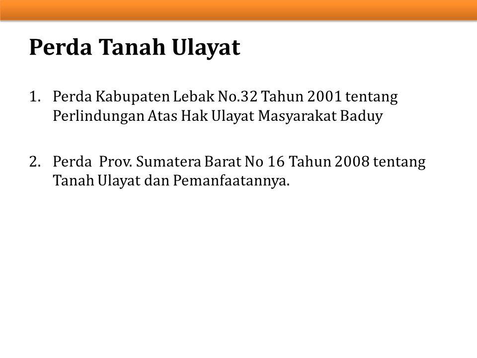 1.Perda Kabupaten Lebak No.32 Tahun 2001 tentang Perlindungan Atas Hak Ulayat Masyarakat Baduy 2.Perda Prov. Sumatera Barat No 16 Tahun 2008 tentang T