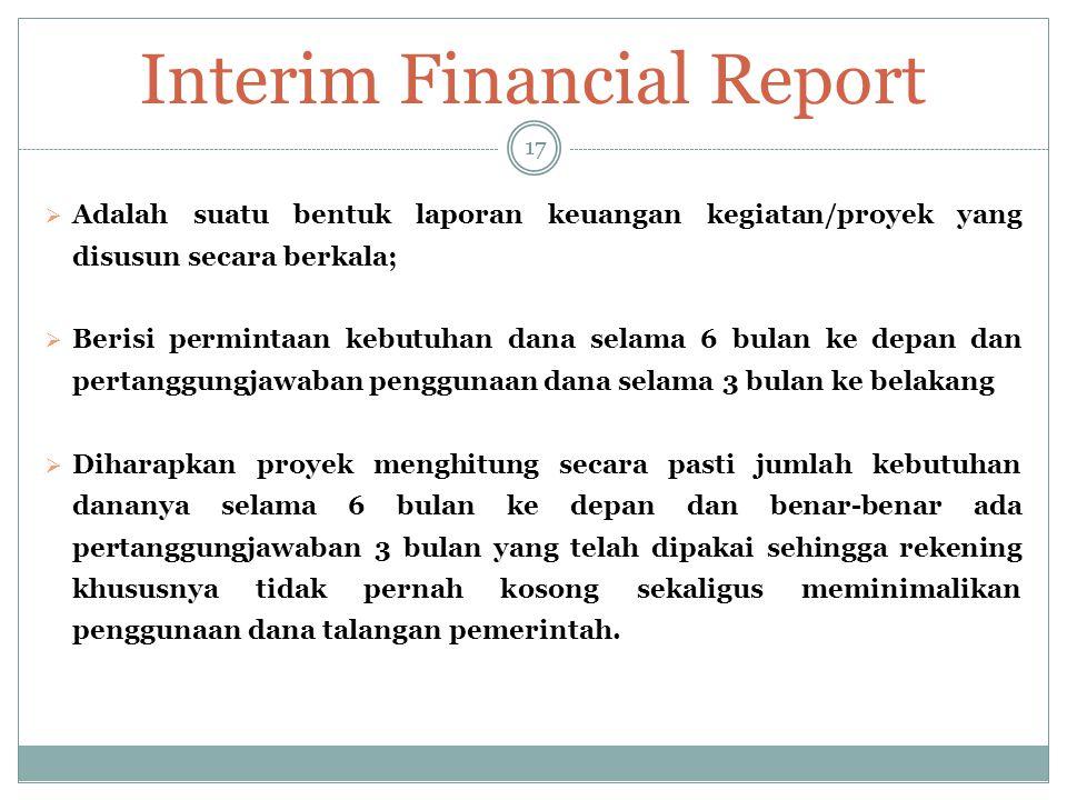 Interim Financial Report 17  Adalah suatu bentuk laporan keuangan kegiatan/proyek yang disusun secara berkala;  Berisi permintaan kebutuhan dana sel