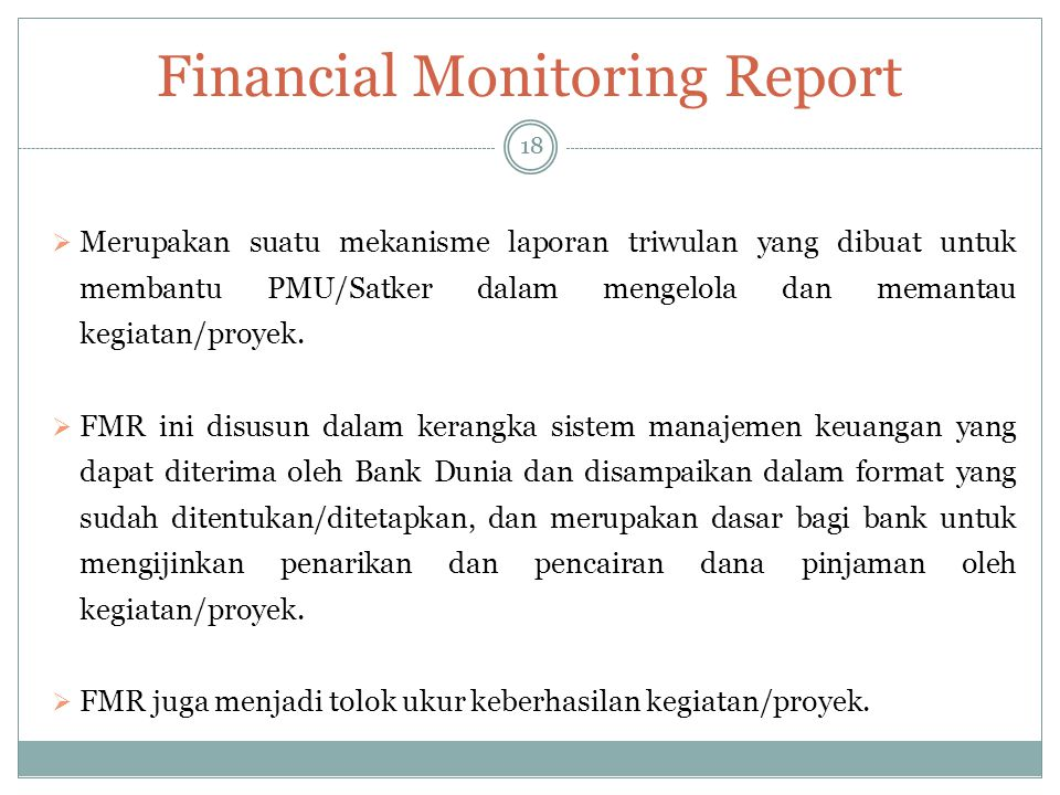 Financial Monitoring Report 18  Merupakan suatu mekanisme laporan triwulan yang dibuat untuk membantu PMU/Satker dalam mengelola dan memantau kegiata