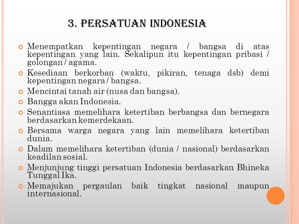3. PERSATUAN INDONESIA Menempatkan kepentingan negara / bangsa di atas kepentingan yang lain. Sekalipun itu kepentingan pribasi / golongan / agama. Ke