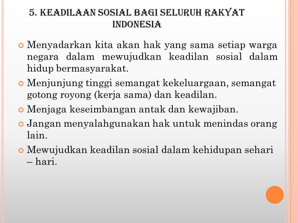 5. KEADILAAN SOSIAL BAGI SELURUH RAKYAT INDONESIA Menyadarkan kita akan hak yang sama setiap warga negara dalam mewujudkan keadilan sosial dalam hidup