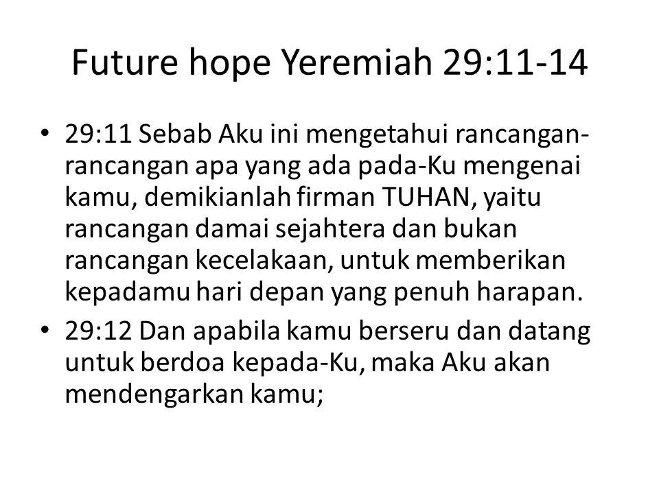 Future hope Yeremiah 29:11-14 29:11 Sebab Aku ini mengetahui rancangan- rancangan apa yang ada pada-Ku mengenai kamu, demikianlah firman TUHAN, yaitu rancangan damai sejahtera dan bukan rancangan kecelakaan, untuk memberikan kepadamu hari depan yang penuh harapan.