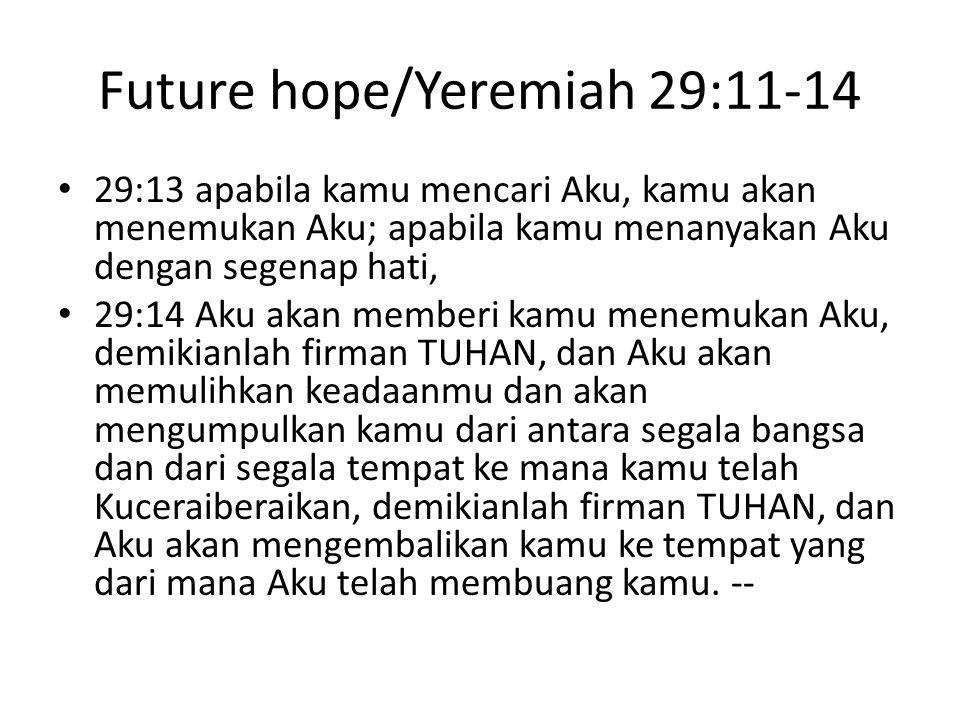 Future hope/Yeremiah 29:11-14 29:13 apabila kamu mencari Aku, kamu akan menemukan Aku; apabila kamu menanyakan Aku dengan segenap hati, 29:14 Aku akan