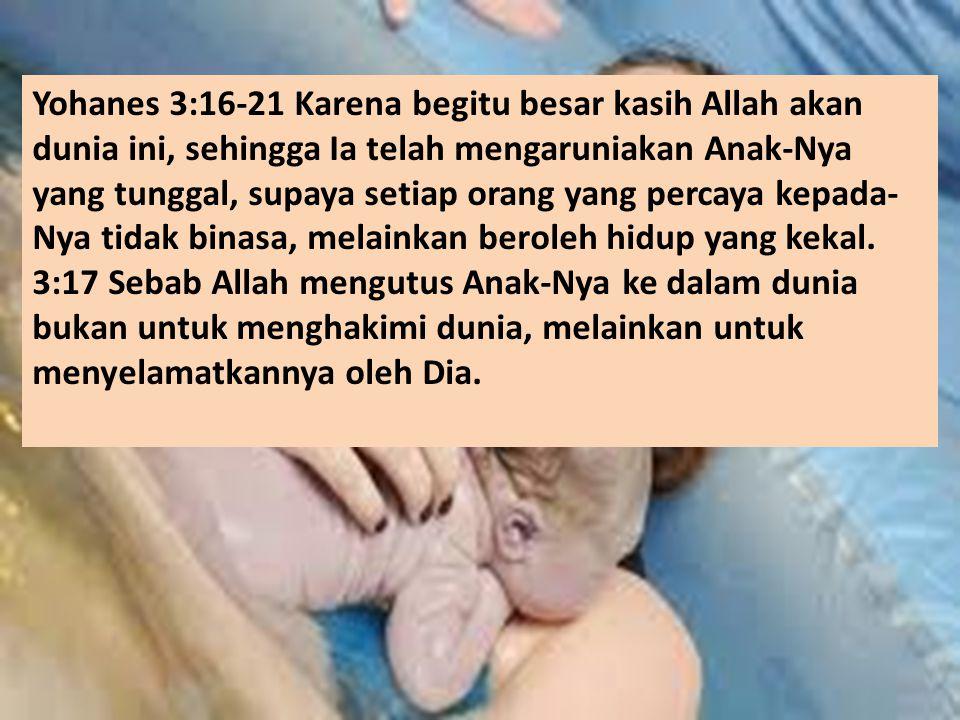 Yohanes 3:16-21 Karena begitu besar kasih Allah akan dunia ini, sehingga Ia telah mengaruniakan Anak-Nya yang tunggal, supaya setiap orang yang percaya kepada- Nya tidak binasa, melainkan beroleh hidup yang kekal.