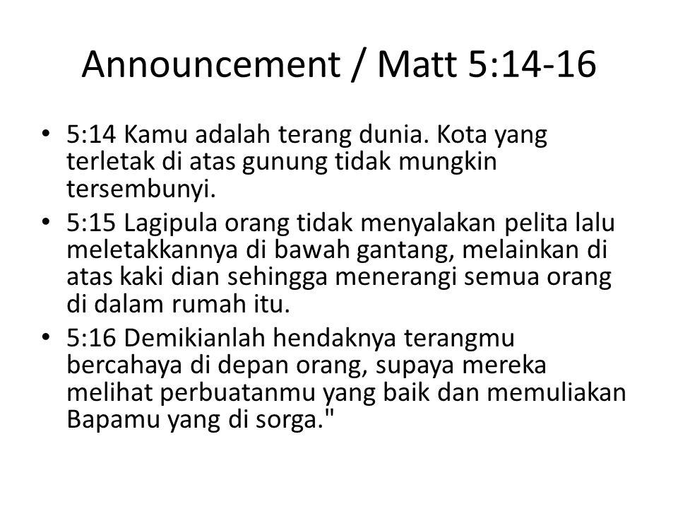 Announcement / Matt 5:14-16 5:14 Kamu adalah terang dunia. Kota yang terletak di atas gunung tidak mungkin tersembunyi. 5:15 Lagipula orang tidak meny