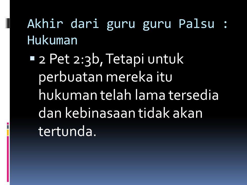 Akhir dari guru guru Palsu : Hukuman  2 Pet 2:3b, Tetapi untuk perbuatan mereka itu hukuman telah lama tersedia dan kebinasaan tidak akan tertunda.