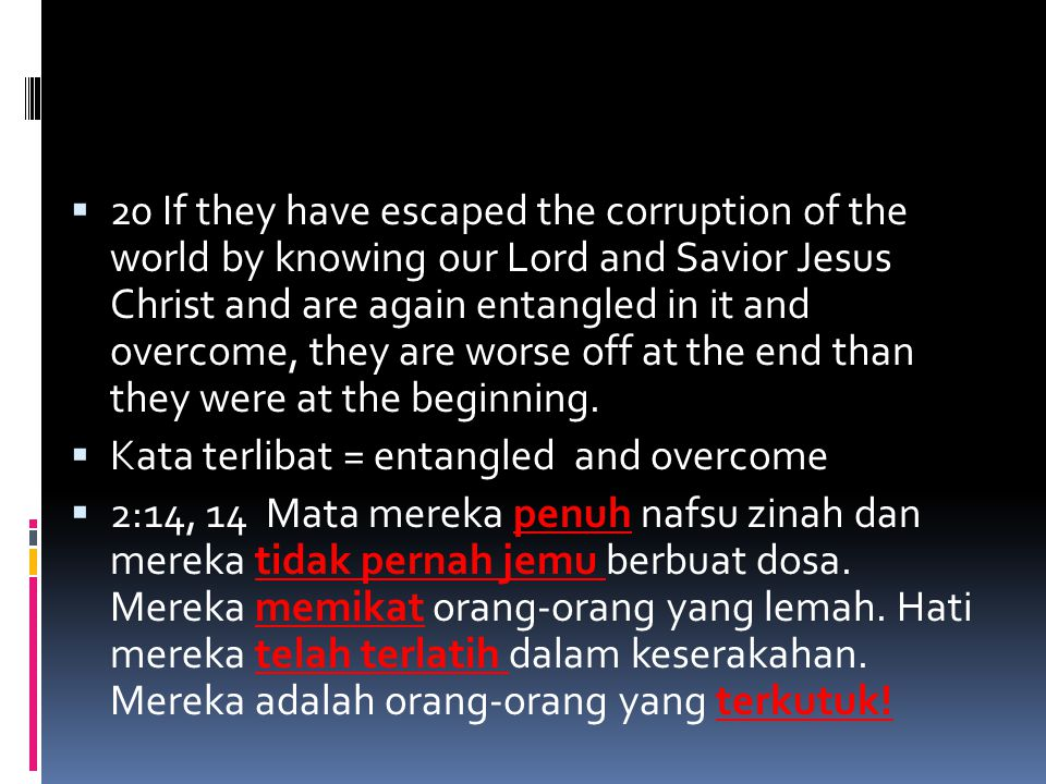  20 If they have escaped the corruption of the world by knowing our Lord and Savior Jesus Christ and are again entangled in it and overcome, they are worse off at the end than they were at the beginning.