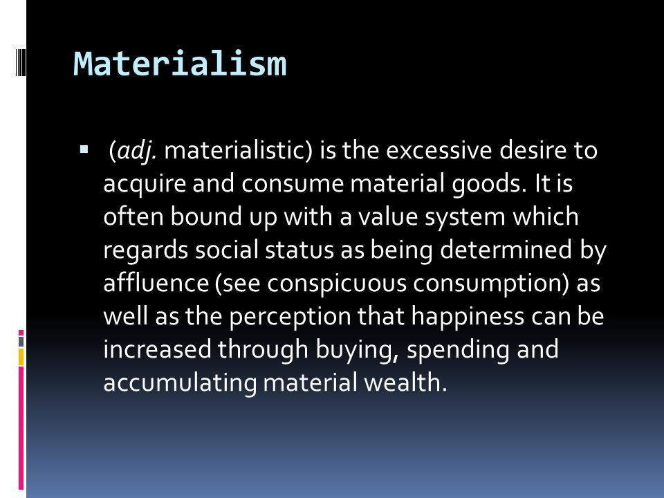 Materialism  (adj.materialistic) is the excessive desire to acquire and consume material goods.