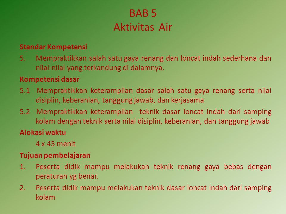 BAB 5 Aktivitas Air Standar Kompetensi 5.Mempraktikkan salah satu gaya renang dan loncat indah sederhana dan nilai-nilai yang terkandung di dalamnya.