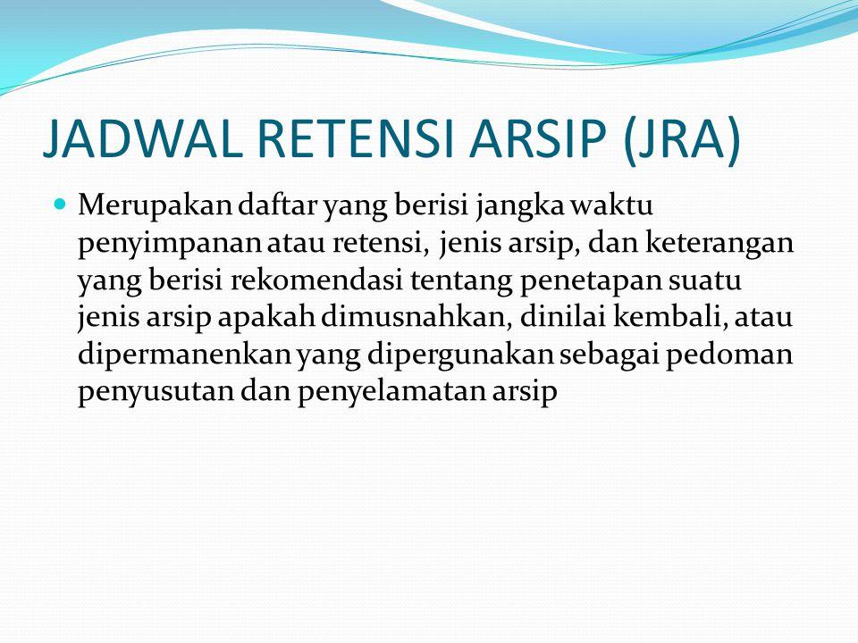 JADWAL RETENSI ARSIP (JRA) Merupakan daftar yang berisi jangka waktu penyimpanan atau retensi, jenis arsip, dan keterangan yang berisi rekomendasi ten
