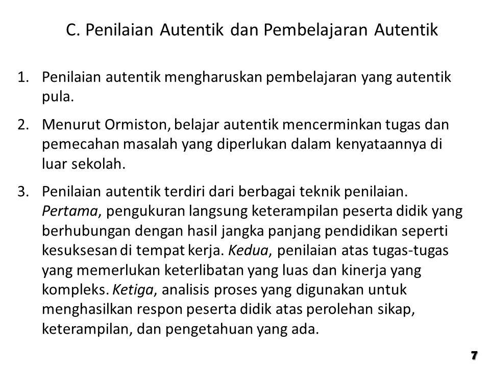C. Penilaian Autentik dan Pembelajaran Autentik 1.Penilaian autentik mengharuskan pembelajaran yang autentik pula. 2.Menurut Ormiston, belajar autenti