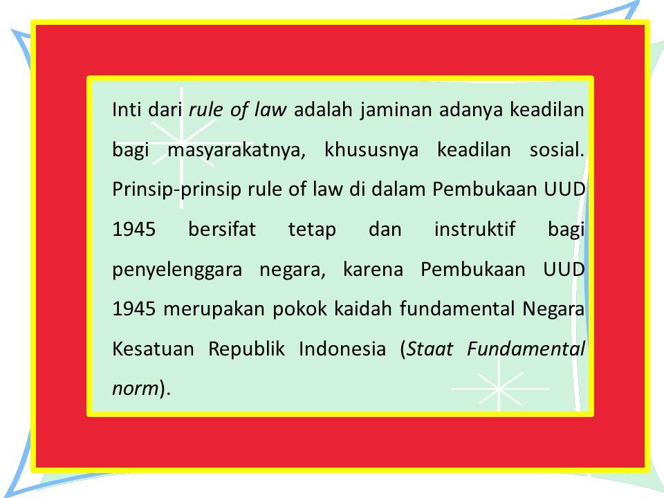 Inti dari rule of law adalah jaminan adanya keadilan bagi masyarakatnya, khususnya keadilan sosial. Prinsip-prinsip rule of law di dalam Pembukaan UUD