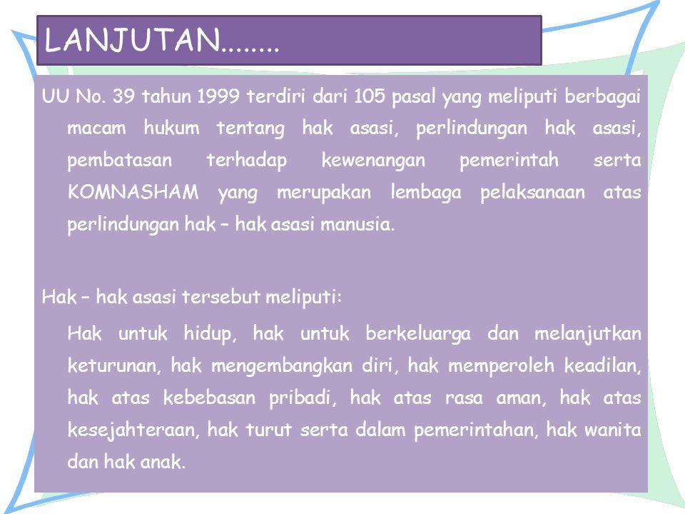 LANJUTAN........ UU No. 39 tahun 1999 terdiri dari 105 pasal yang meliputi berbagai macam hukum tentang hak asasi, perlindungan hak asasi, pembatasan