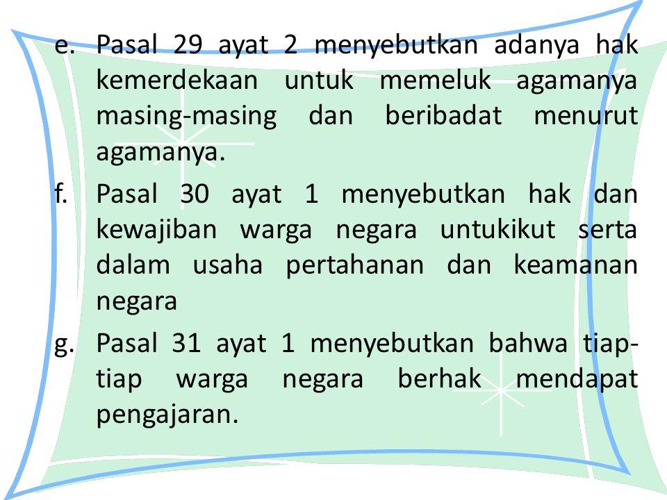 e.Pasal 29 ayat 2 menyebutkan adanya hak kemerdekaan untuk memeluk agamanya masing-masing dan beribadat menurut agamanya. f.Pasal 30 ayat 1 menyebutka