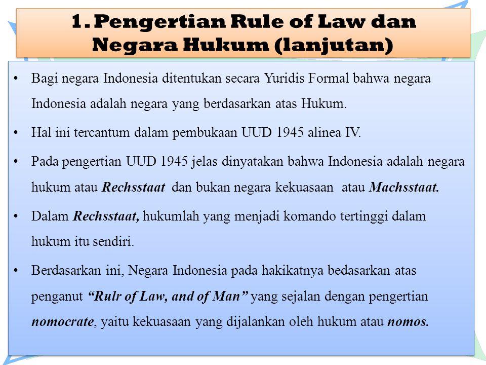 1. Pengertian Rule of Law dan Negara Hukum (lanjutan) Bagi negara Indonesia ditentukan secara Yuridis Formal bahwa negara Indonesia adalah negara yang