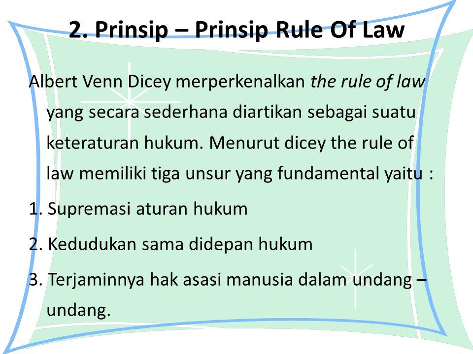 2. Prinsip – Prinsip Rule Of Law Albert Venn Dicey merperkenalkan the rule of law yang secara sederhana diartikan sebagai suatu keteraturan hukum. Men