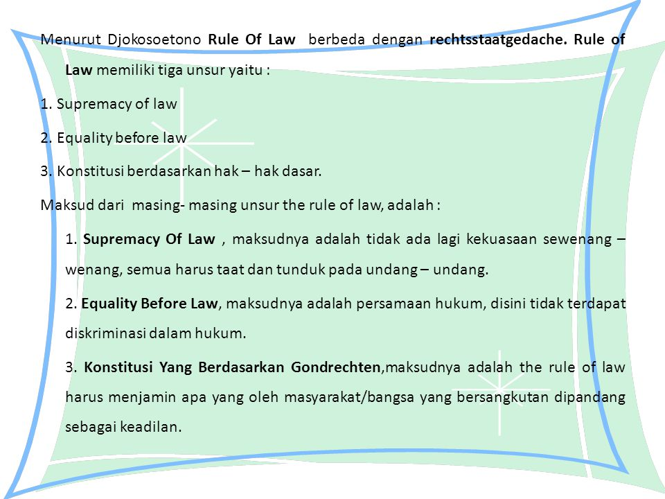 Menurut Djokosoetono Rule Of Law berbeda dengan rechtsstaatgedache. Rule of Law memiliki tiga unsur yaitu : 1. Supremacy of law 2. Equality before law