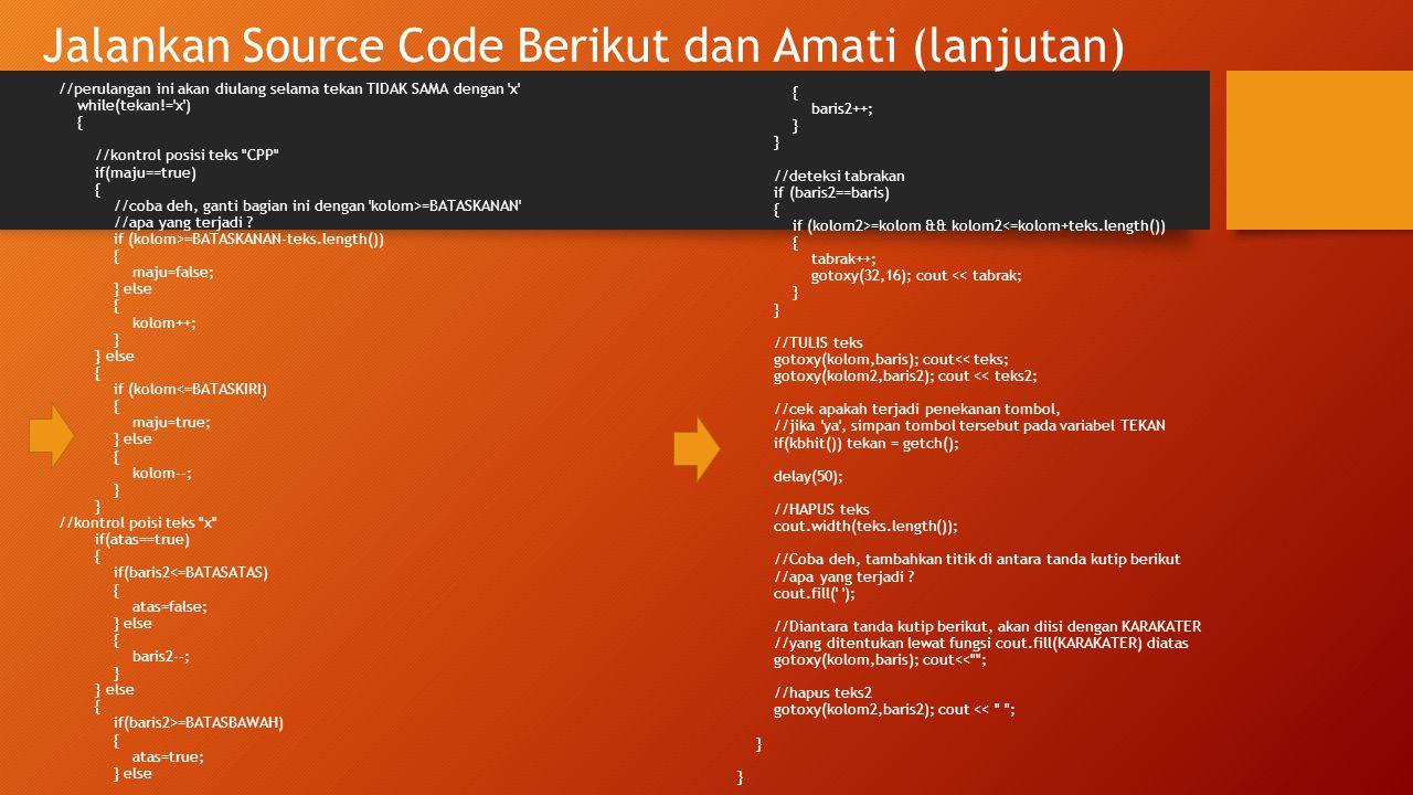 Jalankan Source Code Berikut dan Amati (lanjutan) //perulangan ini akan diulang selama tekan TIDAK SAMA dengan 'x' while(tekan!='x') { //kontrol posis