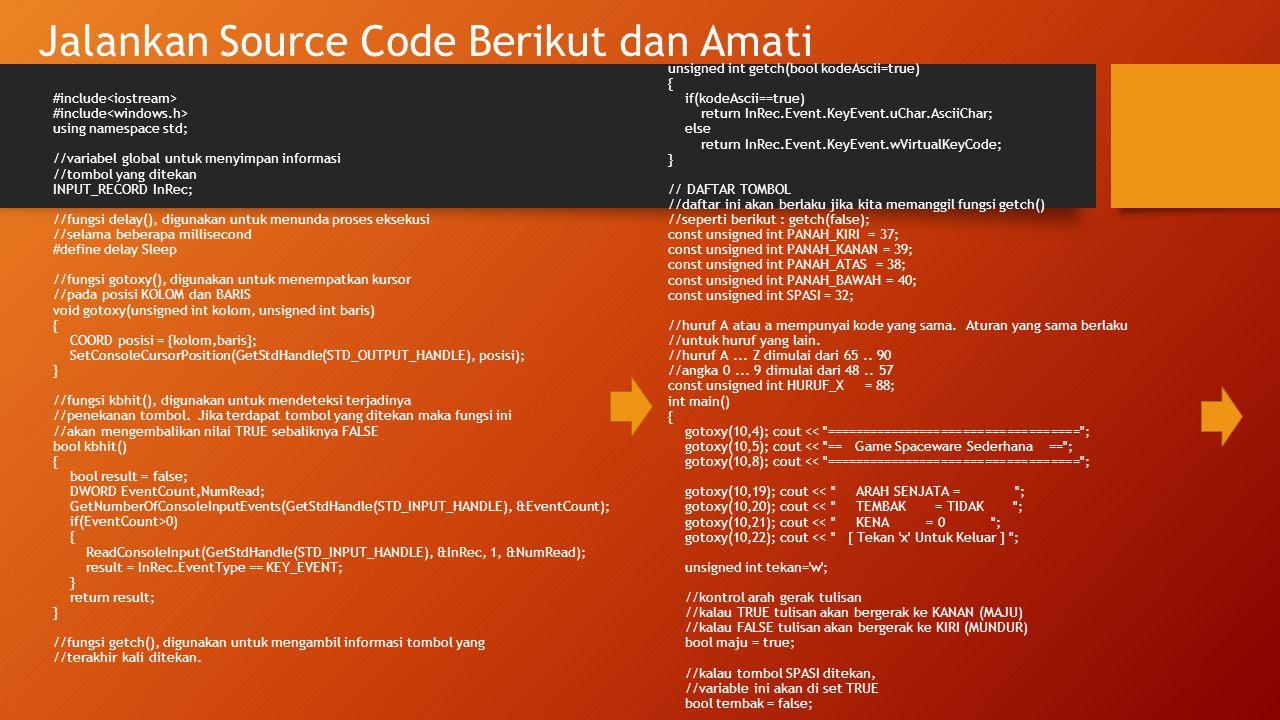 Jalankan Source Code Berikut dan Amati (lanjutan 1) //area animasi unsigned int BATASKANAN = 45; unsigned int BATASKIRI = 10; unsigned int BATASATAS = 10; //Batas atas dari jalannya PELURU unsigned int kolom = 10; unsigned int baris = 10; //kolom dari TARGET unsigned int kolom1 = 20; //baris dari TARGET unsigned int baris1 = 18; //kolom dari SENJATA unsigned int kolom2 = 20; //baris dari SENJATA unsigned int baris2 = 17; //kolom dari PELURU unsigned int kena = 0; //baris dari PELURU //teks yang akan dicetak string target = ..0.. ; string senjata = ^ ; string peluru = + ; //perulangan ini akan diulang selama tekan TIDAK SAMA dengan x while(tekan!=HURUF_X) { //kontrol posisi if(maju==true) { //coba deh, ganti bagian ini dengan kolom>=BATASKANAN //apa yang terjadi .