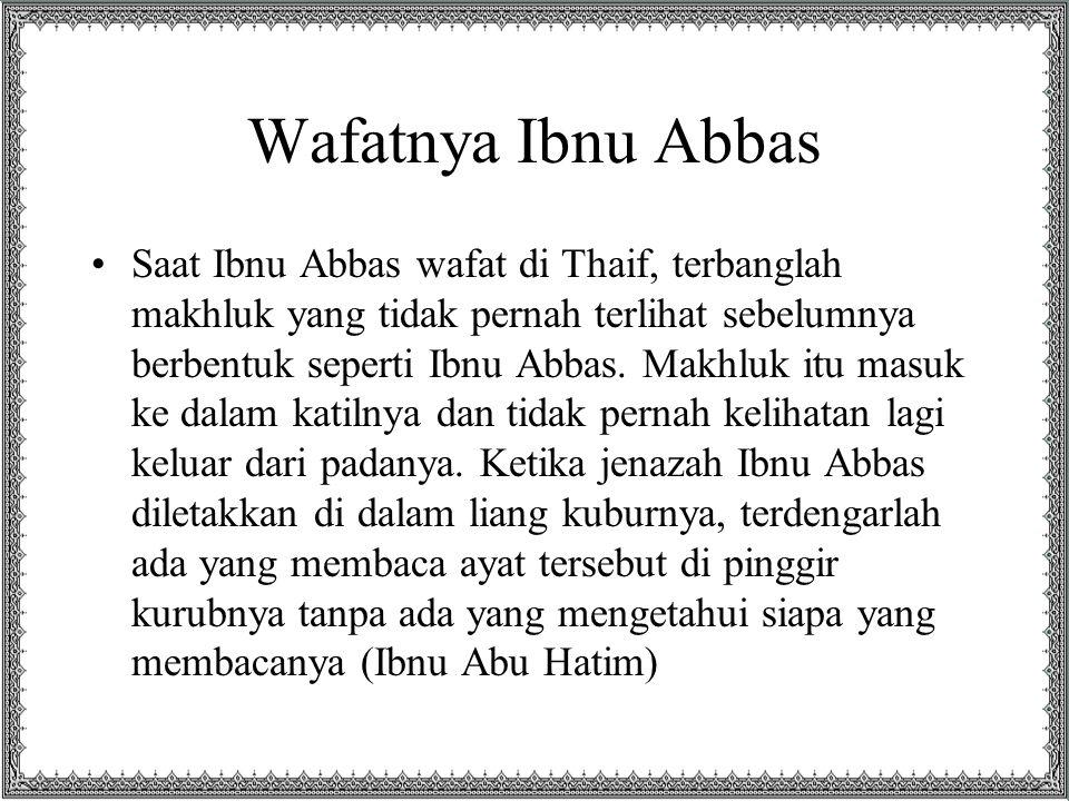 Wafatnya Ibnu Abbas Saat Ibnu Abbas wafat di Thaif, terbanglah makhluk yang tidak pernah terlihat sebelumnya berbentuk seperti Ibnu Abbas. Makhluk itu