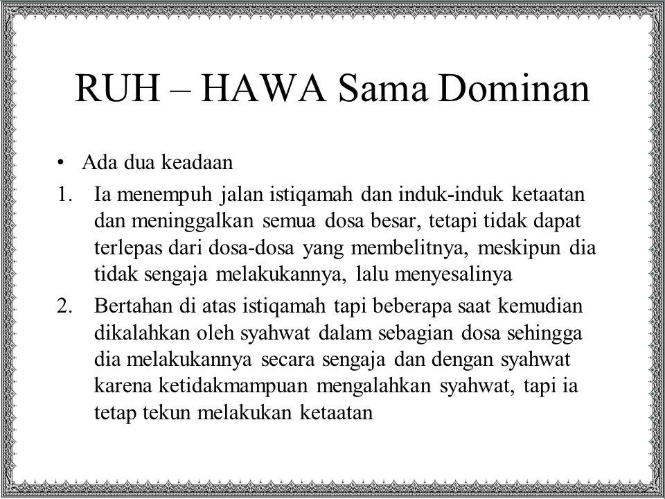 RUH – HAWA Sama Dominan Ada dua keadaan 1.Ia menempuh jalan istiqamah dan induk-induk ketaatan dan meninggalkan semua dosa besar, tetapi tidak dapat t