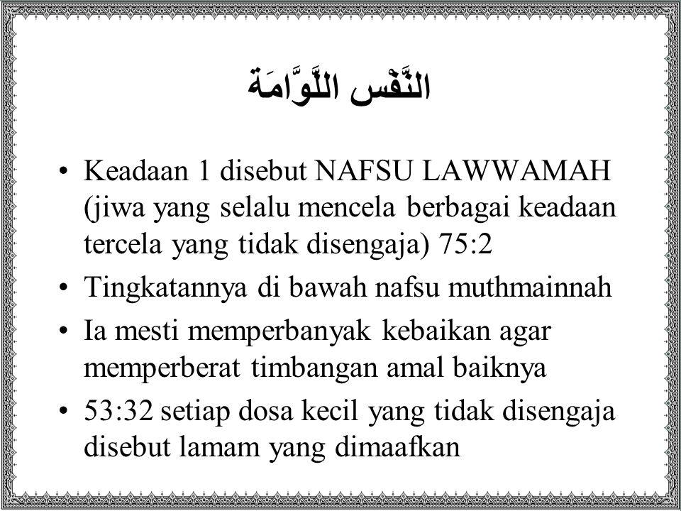النَّفْس اللَّوَّامَة Keadaan 1 disebut NAFSU LAWWAMAH (jiwa yang selalu mencela berbagai keadaan tercela yang tidak disengaja) 75:2 Tingkatannya di bawah nafsu muthmainnah Ia mesti memperbanyak kebaikan agar memperberat timbangan amal baiknya 53:32 setiap dosa kecil yang tidak disengaja disebut lamam yang dimaafkan