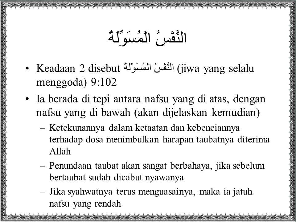 النَّفْسُ الْمُسَوِّلَةُ Keadaan 2 disebut النَّفْسُ الْمُسَوِّلَةُ (jiwa yang selalu menggoda) 9:102 Ia berada di tepi antara nafsu yang di atas, dengan nafsu yang di bawah (akan dijelaskan kemudian) –Ketekunannya dalam ketaatan dan kebenciannya terhadap dosa menimbulkan harapan taubatnya diterima Allah –Penundaan taubat akan sangat berbahaya, jika sebelum bertaubat sudah dicabut nyawanya –Jika syahwatnya terus menguasainya, maka ia jatuh nafsu yang rendah