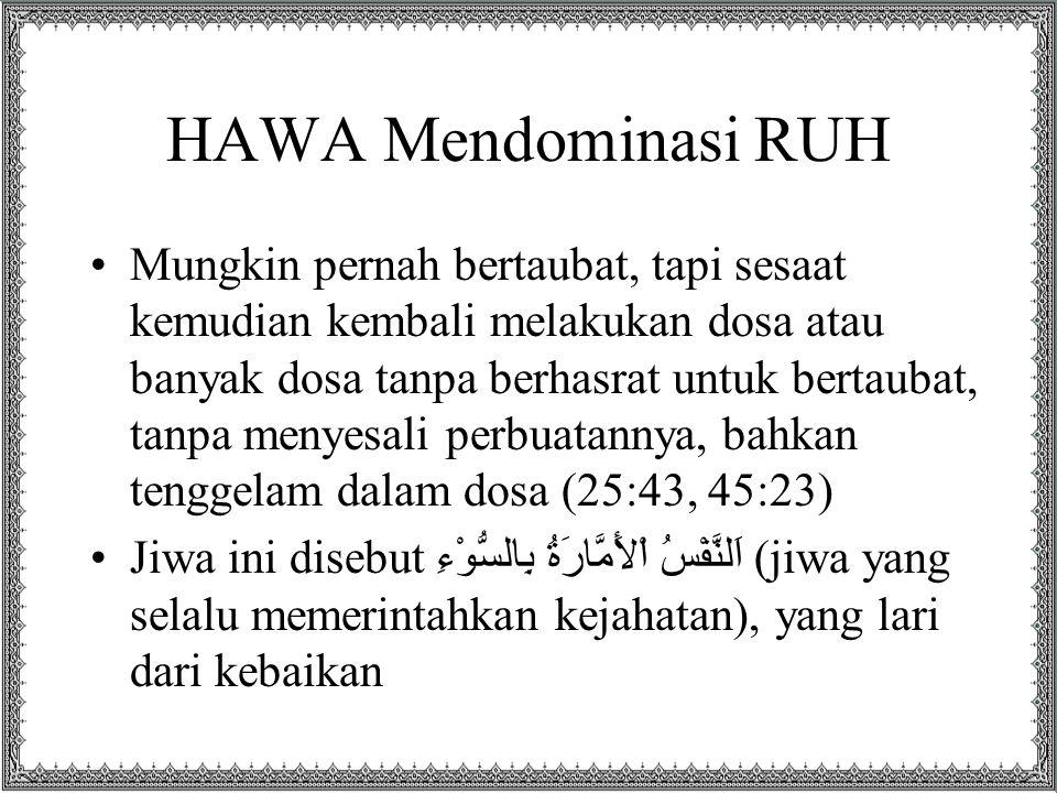 HAWA Mendominasi RUH Mungkin pernah bertaubat, tapi sesaat kemudian kembali melakukan dosa atau banyak dosa tanpa berhasrat untuk bertaubat, tanpa menyesali perbuatannya, bahkan tenggelam dalam dosa (25:43, 45:23) Jiwa ini disebut اَلنَّفْسُ اْلأَمَّارَةُ بِالسُّوْءِ (jiwa yang selalu memerintahkan kejahatan), yang lari dari kebaikan
